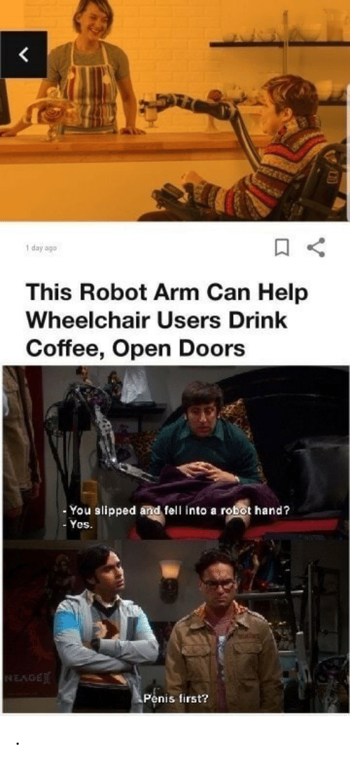Wheelchair: <  day ago  This Robot Arm Can Help  Wheelchair Users Drink  Coffee, Open Doors  You slipped and fell into a robot hand?  Yos.  NEAGE  Penis first? .