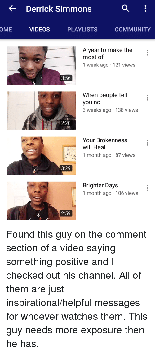 Checked Out: < Derrick Simmons  OME  VIDEOS  PLAYLISTS  COMMUNITY  A year to make the  most of  1 week ago 121 views  3:56  When people tell  you no  3 weeks ago 138 views  2:20  Your Brokenness  will Heal  oy 1 month ago- 87 views  3:29  Brighter Days  1 month ago 106 views  2:59 Found this guy on the comment section of a video saying something positive and I checked out his channel. All of them are just inspirational/helpful messages for whoever watches them. This guy needs more exposure then he has.