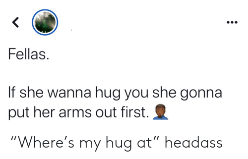 """arms: <  Fellas  If she wanna hug you she gonna  put her arms out first. """"Where's my hug at"""" headass"""