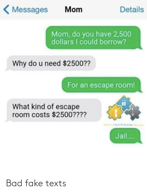 Messages: < Messages  Details  Mom  Mom, do you have 2,500  dollars I could borrow?  Why do u need $2500??  For an escape room!  What kind of escape  room costs $2500????  Jail.. Bad fake texts