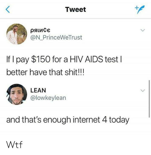 Internet, Lean, and Shit: <  Tweet  ряисє  @N_PrinceWeTrust  If I pay $150 for a HIV AIDS testI  better have that shit!!!  LEAN  @lowkeylean  and that's enough internet 4 today Wtf
