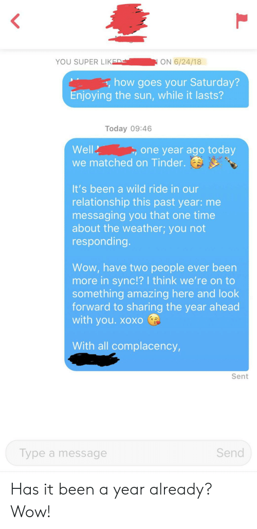 look forward: <  YOU SUPER LIKED  ON 6/24/18  how goes your Saturday?  Enjoying the sun, while it lasts?  Today 09:46  Well  one year ago today  we matched on Tinder.  It's been a wild ride in our  relationship this past year: me  messaging you that one time  about the weather; you not  responding.  Wow, have two people ever been  more in sync!? I think we're on to  something amazing here and look  forward to sharing the year ahead  with you. xoXO  With all complacency,  Sent  Send  Type a message Has it been a year already? Wow!