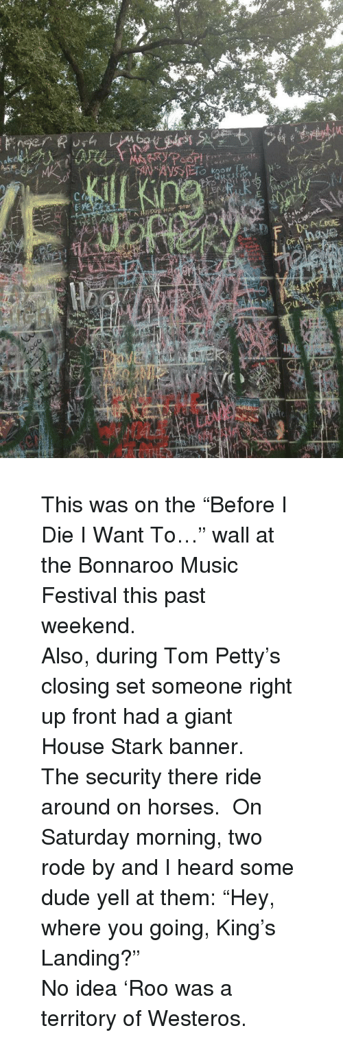 tom petty: <blockquote> <p>This was on the &ldquo;Before I Die I Want To&hellip;&rdquo; wall at the Bonnaroo Music Festival this past weekend.</p>  <p>Also, during Tom Petty&rsquo;s closing set someone right up front had a giant House Stark banner.</p>  <p>The security there ride around on horses.  On Saturday morning, two rode by and I heard some dude yell at them: &ldquo;Hey, where you going, King&rsquo;s Landing?&rdquo;</p>  <p>No idea &lsquo;Roo was a territory of Westeros.</p> </blockquote>