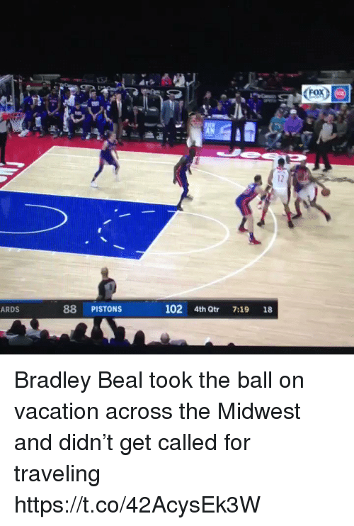 Sports, Vacation, and Bradley Beal: <Fox^  12  ARDS  88 PISTONS  102 4th Qtr 7:19 18 Bradley Beal took the ball on vacation across the Midwest and didn't get called for traveling https://t.co/42AcysEk3W