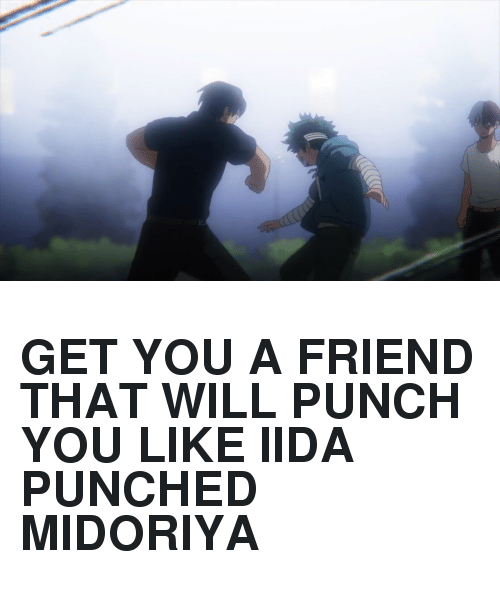 punch you: <h2><b>GET YOU A FRIEND THAT WILL PUNCH YOU LIKE IIDA PUNCHED MIDORIYA</b></h2>