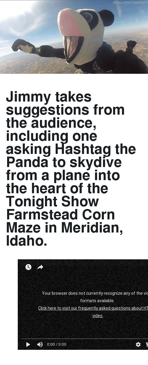 """skydive: <h2><b>Jimmy takes suggestions from the audience, including one asking Hashtag the Panda to skydive from a plane into the heart of the Tonight Show Farmstead Corn Maze in Meridian, Idaho.</b></h2><figure class=""""tmblr-embed tmblr-full"""" data-provider=""""youtube"""" data-orig-width=""""540"""" data-orig-height=""""304"""" data-url=""""https%3A%2F%2Fyoutu.be%2FS4M5qPaJiKc""""><iframe width=""""540"""" height=""""304"""" id=""""youtube_iframe"""" src=""""https://www.youtube.com/embed/S4M5qPaJiKc?feature=oembed&amp;enablejsapi=1&amp;origin=https://safe.txmblr.com&amp;wmode=opaque"""" frameborder=""""0"""" allowfullscreen=""""""""></iframe></figure>"""