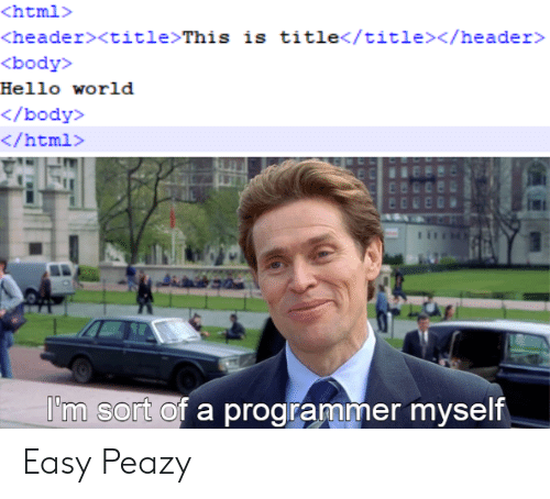 Hello, World, and Html: <html>  <header><title>This is title</title></header>  <body>  Hello world  </body>  </html>  I'm sort of a programmer myself Easy Peazy
