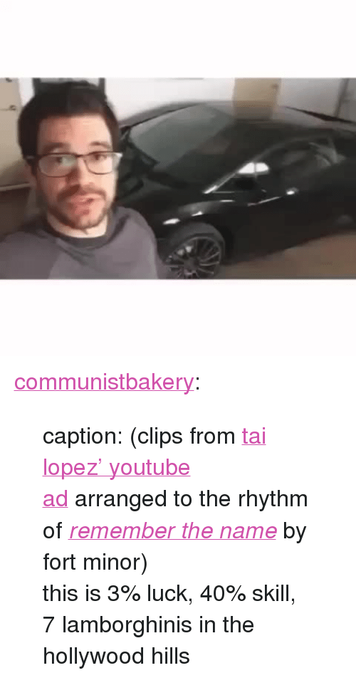 """Tai Lopez: <p><a class=""""tumblr_blog"""" href=""""http://communistbakery.tumblr.com/post/134116634166"""">communistbakery</a>:</p> <blockquote> <p>caption: (clips from <a href=""""https://www.youtube.com/watch?v=Cv1RJTHf5fk"""">tai lopez' youtube ad</a>arranged to the rhythm of <i><a href=""""https://www.youtube.com/watch?v=VDvr08sCPOc"""">remember the name</a></i> by fort minor)</p> <p>this is 3% luck, 40% skill, 7 lamborghinis in the hollywood hills</p> </blockquote>"""