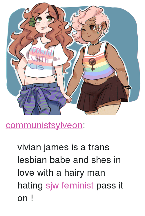 """Love, Tumblr, and Blog: <p><a class=""""tumblr_blog"""" href=""""http://communistsylveon.tumblr.com/post/134294593922"""">communistsylveon</a>:</p> <blockquote> <p>  vivian james is a trans lesbian babe and shes in love with a hairy man hating <a href=""""http://i1.kym-cdn.com/photos/images/original/000/799/297/9b5.jpg"""">sjw feminist</a> pass it on !<br/></p> </blockquote>"""