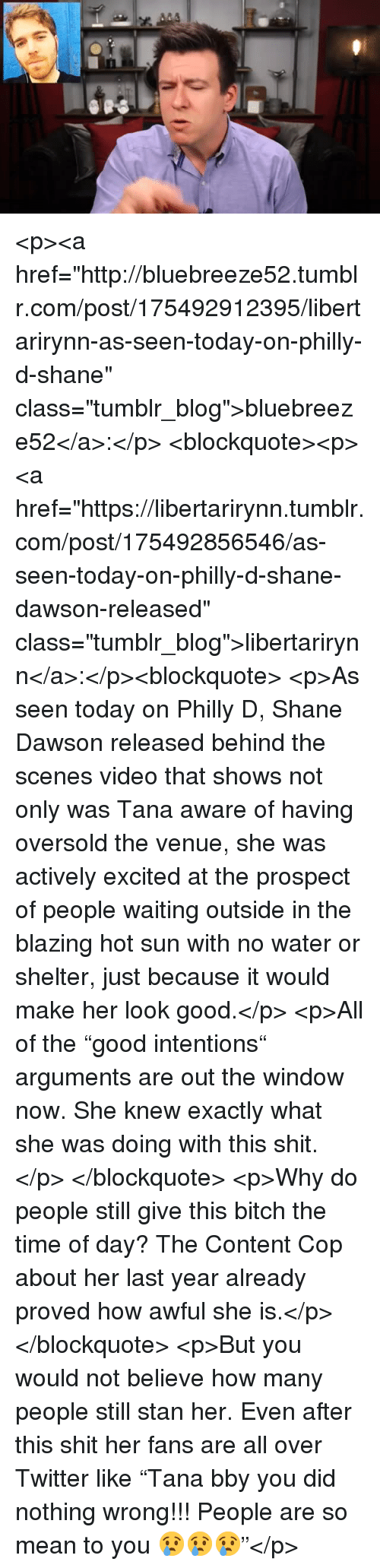 """Bitch, Shit, and Stan: <p><a href=""""http://bluebreeze52.tumblr.com/post/175492912395/libertarirynn-as-seen-today-on-philly-d-shane"""" class=""""tumblr_blog"""">bluebreeze52</a>:</p>  <blockquote><p><a href=""""https://libertarirynn.tumblr.com/post/175492856546/as-seen-today-on-philly-d-shane-dawson-released"""" class=""""tumblr_blog"""">libertarirynn</a>:</p><blockquote> <p>As seen today on Philly D, Shane Dawson released behind the scenes video that shows not only was Tana aware of having oversold the venue, she was actively excited at the prospect of people waiting outside in the blazing hot sun with no water or shelter, just because it would make her look good.</p>  <p>All of the """"good intentions"""" arguments are out the window now. She knew exactly what she was doing with this shit.</p> </blockquote> <p>Why do people still give this bitch the time of day? The Content Cop about her last year already proved how awful she is.</p></blockquote>  <p>But you would not believe how many people still stan her. Even after this shit her fans are all over Twitter like """"Tana bby you did nothing wrong!!! People are so mean to you 😢😢😢""""</p>"""