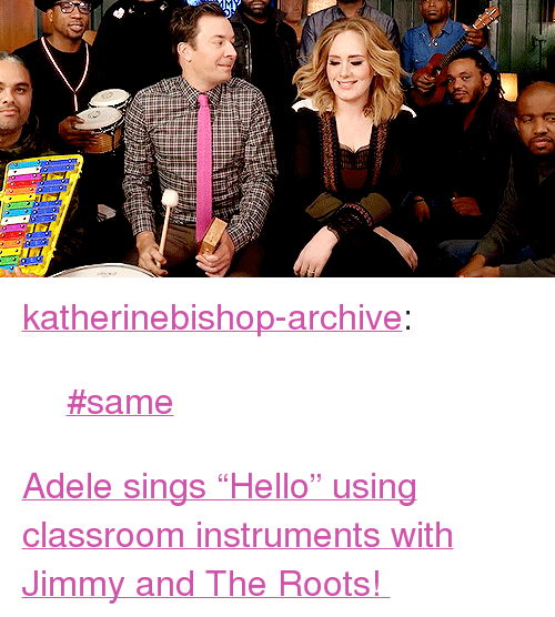 """Adele, Target, and Tumblr: <p><a href=""""http://katherinebishop-archive.tumblr.com/post/133989376190/same"""" class=""""tumblr_blog"""" target=""""_blank"""">katherinebishop-archive</a>:</p><blockquote><p><a href=""""https://www.youtube.com/watch?v=-yL7VP4-kP4"""" target=""""_blank"""">#same</a></p></blockquote> <p><a href=""""https://www.youtube.com/watch?v=-yL7VP4-kP4"""" target=""""_blank"""">Adele sings""""Hello"""" using classroom instruments with Jimmy and The Roots!</a></p>"""