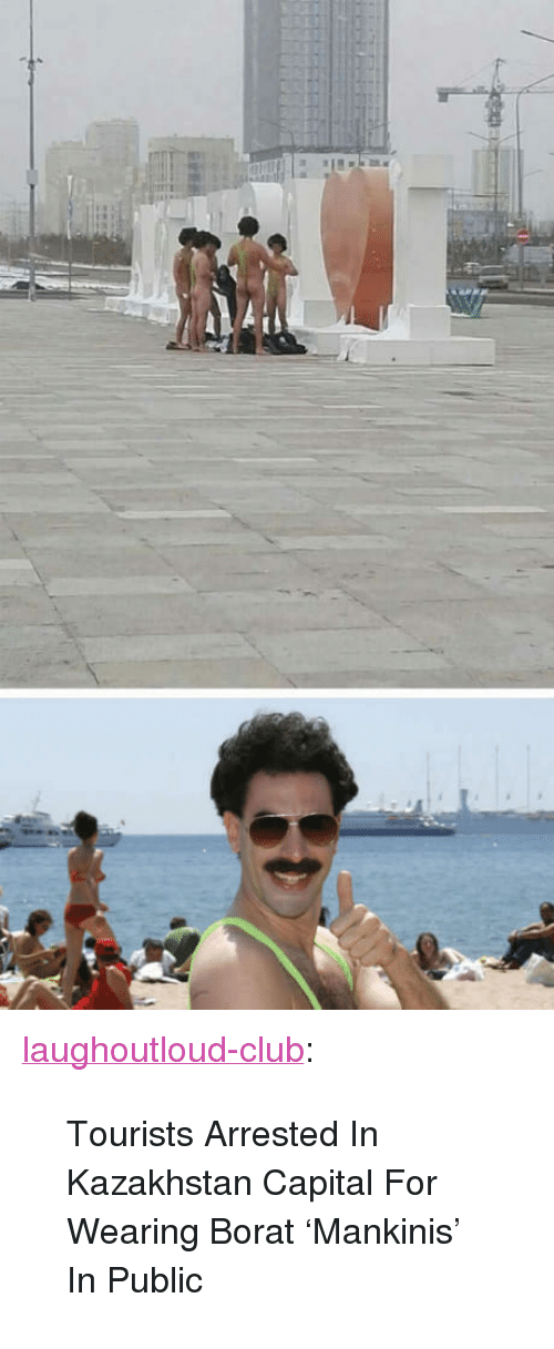 "Borat: <p><a href=""http://laughoutloud-club.tumblr.com/post/167653559329/tourists-arrested-in-kazakhstan-capital-for"" class=""tumblr_blog"">laughoutloud-club</a>:</p>  <blockquote><p>Tourists Arrested In Kazakhstan Capital For Wearing Borat 'Mankinis' In Public</p></blockquote>"
