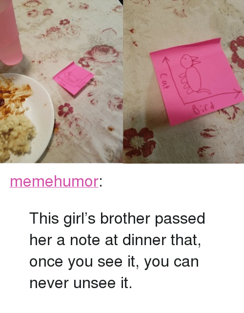 "Once You See It: <p><a href=""http://memehumor.tumblr.com/post/157369880528/this-girls-brother-passed-her-a-note-at-dinner"" class=""tumblr_blog"">memehumor</a>:</p>  <blockquote><p>This girl's brother passed her a note at dinner that, once you see it, you can never unsee it.</p></blockquote>"