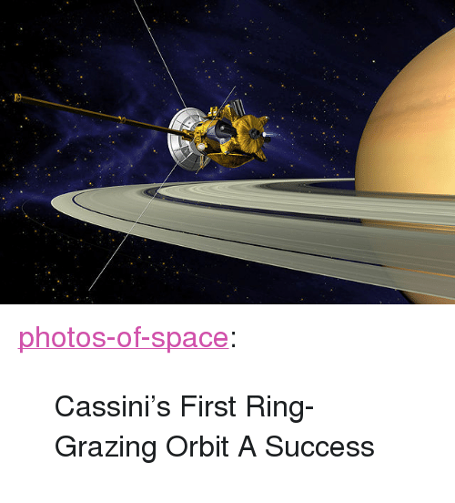"cassini: <p><a href=""http://photos-of-space.tumblr.com/post/154135978757/cassinis-first-ring-grazing-orbit-a-success"" class=""tumblr_blog"">photos-of-space</a>:</p>  <blockquote><p>Cassini's First Ring-Grazing Orbit A Success</p></blockquote>"