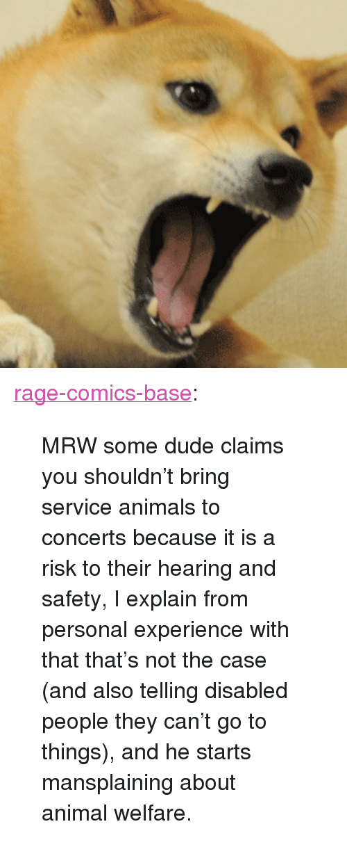 """Rage Comics: <p><a href=""""http://ragecomicsbase.com/post/163411682127/mrw-some-dude-claims-you-shouldnt-bring-service"""" class=""""tumblr_blog"""">rage-comics-base</a>:</p>  <blockquote><p>MRW some dude claims you shouldn't bring service animals to concerts because it is a risk to their hearing and safety, I explain from personal experience with that that's not the case (and also telling disabled people they can't go to things), and he starts mansplaining about animal welfare.</p></blockquote>"""