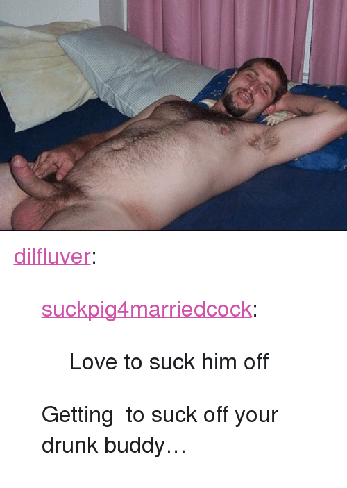 """Your Drunk: <p><a href=""""https://dilfluver.tumblr.com/post/171463271790/suckpig4marriedcock-love-to-suck-him-off"""" class=""""tumblr_blog"""">dilfluver</a>:</p>  <blockquote><p><a href=""""https://suckpig4marriedcock.tumblr.com/post/171462957318/love-to-suck-him-off"""" class=""""tumblr_blog"""">suckpig4marriedcock</a>:</p><blockquote><p>Love to suck him off </p></blockquote> <p>Getting to suck off your drunk buddy… <br/></p></blockquote>"""