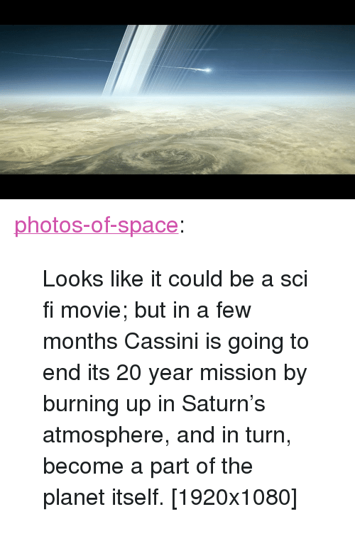"cassini: <p><a href=""https://photos-of-space.tumblr.com/post/160049312437/looks-like-it-could-be-a-sci-fi-movie-but-in-a"" class=""tumblr_blog"">photos-of-space</a>:</p>  <blockquote><p>Looks like it could be a sci fi movie; but in a few months Cassini is going to end its 20 year mission by burning up in Saturn's atmosphere, and in turn, become a part of the planet itself. [1920x1080]</p></blockquote>"