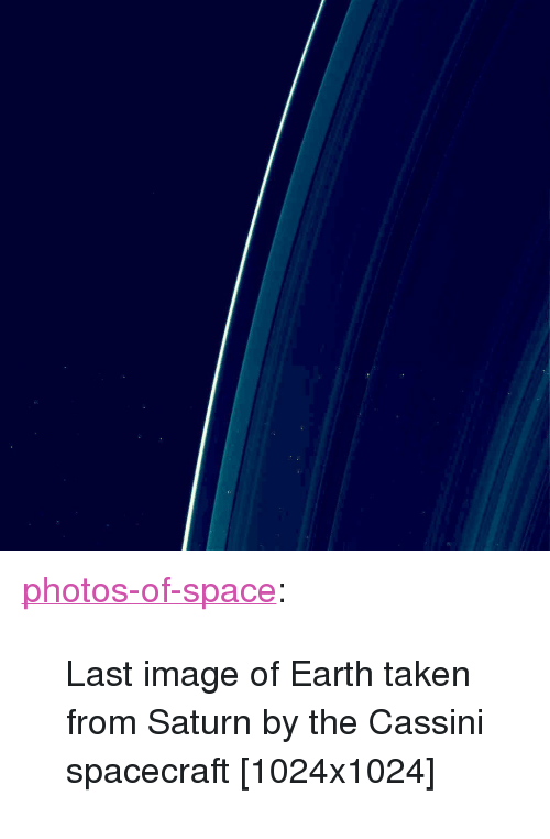 "cassini: <p><a href=""https://photos-of-space.tumblr.com/post/165228576480/last-image-of-earth-taken-from-saturn-by-the"" class=""tumblr_blog"">photos-of-space</a>:</p>  <blockquote><p>Last image of Earth taken from Saturn by the Cassini spacecraft [1024x1024]</p></blockquote>"