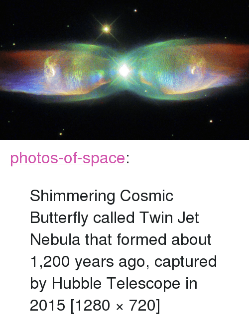 "Bailey Jay, Tumblr, and Blog: <p><a href=""https://photos-of-space.tumblr.com/post/171042784361/shimmering-cosmic-butterfly-called-twin-jet-nebula"" class=""tumblr_blog"">photos-of-space</a>:</p>  <blockquote><p>Shimmering Cosmic Butterfly called Twin Jet Nebula that formed about 1,200 years ago, captured by Hubble Telescope in 2015 [1280 × 720]</p></blockquote>"