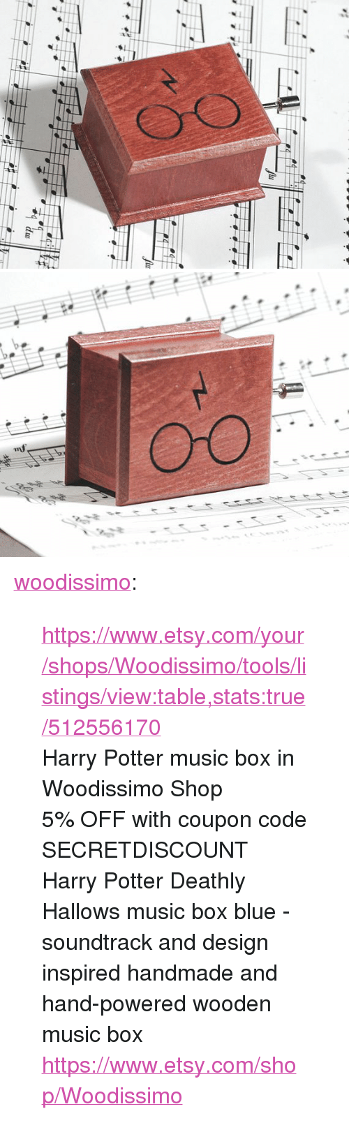"""listings: <p><a href=""""https://woodissimo.tumblr.com/post/159857412555/httpswwwetsycomyourshopswoodissimotoolsli"""" class=""""tumblr_blog"""">woodissimo</a>:</p><blockquote> <p><a href=""""https://www.etsy.com/your/shops/Woodissimo/tools/listings/view:table,stats:true/512556170"""">https://www.etsy.com/your/shops/Woodissimo/tools/listings/view:table,stats:true/512556170</a></p> <p>Harry Potter music box in Woodissimo Shop</p> <p>5% OFF with coupon code SECRETDISCOUNT<br/>Harry Potter Deathly Hallows music box blue - soundtrack and design inspired handmade and hand-powered wooden music box <a href=""""https://www.etsy.com/shop/Woodissimo"""">https://www.etsy.com/shop/Woodissimo</a><br/></p> </blockquote>"""
