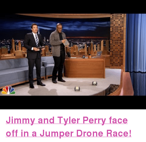 """Tyler Perry: <p><a href=""""https://www.youtube.com/watch?v=cdxNq0zS9LQ&amp;list=UU8-Th83bH_thdKZDJCrn88g"""" target=""""_blank""""><strong>Jimmy and Tyler Perry face off in a Jumper Drone Race!</strong></a></p>"""