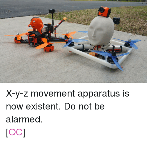 """existent: <p> X-y-z movement apparatus is now existent. Do not be alarmed.<br/> [<a href=""""https://www.reddit.com/r/surrealmemes/comments/8f464b/xyz_movement_apparatus_is_now_existent/"""">OC</a>]</p>"""