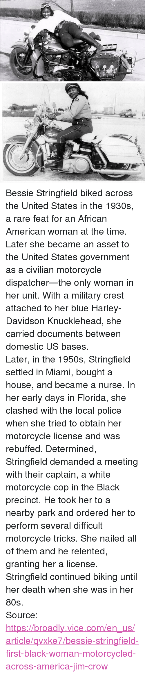 "80s, America, and Police: <p>Bessie Stringfield biked across the United States in the 1930s, a rare feat for an African American woman at the time. Later she became an asset to the United States government as a civilian motorcycle dispatcher—the only woman in her unit. With a military crest attached to her blue Harley-Davidson Knucklehead, she carried documents between domestic US bases.</p>  <p>Later, in the 1950s, Stringfield settled in Miami, bought a house, and became a nurse. In her early days in Florida, she clashed with the local police when she tried to obtain her motorcycle license and was rebuffed. Determined, Stringfield demanded a meeting with their captain, a white motorcycle cop in the Black precinct. He took her to a nearby park and ordered her to perform several difficult motorcycle tricks. She nailed all of them and he relented, granting her a license.</p>  <p>Stringfield continued biking until her death when she was in her 80s.</p>  Source: <a href=""https://broadly.vice.com/en_us/article/qvxke7/bessie-stringfield-first-black-woman-motorcycled-across-america-jim-crow"">https://broadly.vice.com/en_us/article/qvxke7/bessie-stringfield-first-black-woman-motorcycled-across-america-jim-crow</a>"