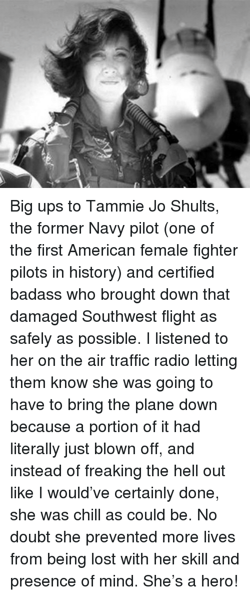 Chill, Radio, and Traffic: <p>Big ups to Tammie Jo Shults, the former Navy pilot (one of the first American female fighter pilots in history) and certified badass who brought down that damaged Southwest flight as safely as possible. I listened to her on the air traffic radio letting them know she was going to have to bring the plane down because a portion of it had literally just blown off, and instead of freaking the hell out like I would've certainly done, she was chill as could be. No doubt she prevented more lives from being lost with her skill and presence of mind. She's a hero!</p>