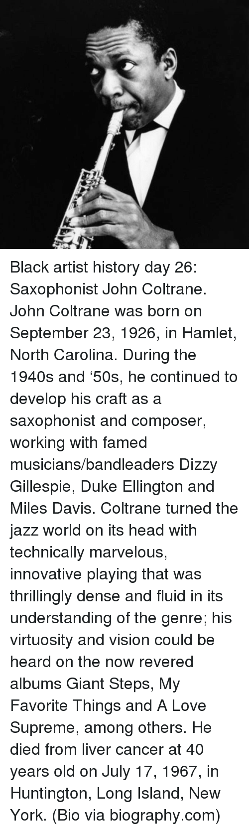 day 26: <p>Black artist history day 26: Saxophonist John Coltrane.</p>  <p>John Coltrane was born on September 23, 1926, in Hamlet, North Carolina. During the 1940s and &lsquo;50s, he continued to develop his craft as a saxophonist and composer, working with famed musicians/bandleaders Dizzy Gillespie, Duke Ellington and Miles Davis. Coltrane turned the jazz world on its head with technically marvelous, innovative playing that was thrillingly dense and fluid in its understanding of the genre; his virtuosity and vision could be heard on the now revered albums Giant Steps, My Favorite Things and A Love Supreme, among others. He died from liver cancer at 40 years old on July 17, 1967, in Huntington, Long Island, New York. (Bio via biography.com)</p>