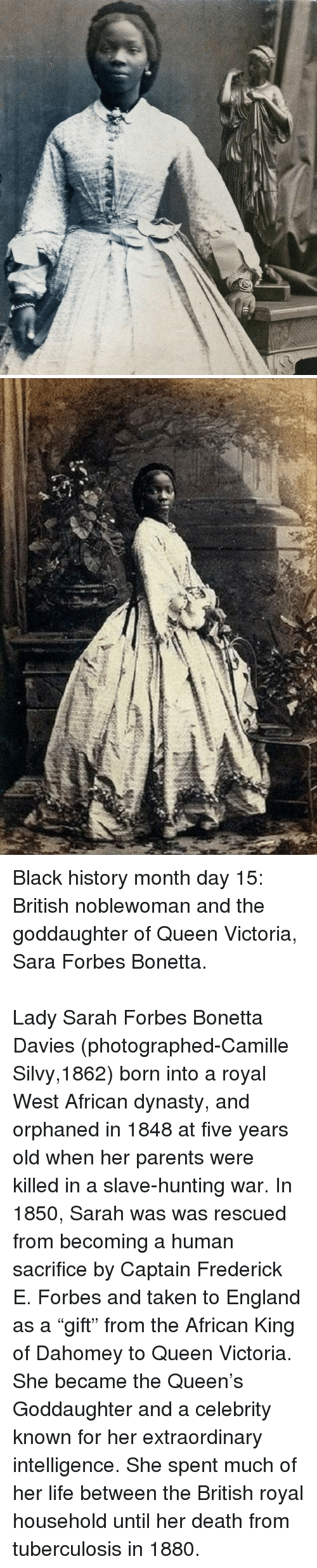 "Black History Month, England, and Life: <p>Black history month day 15: British noblewoman and the goddaughter of Queen Victoria, Sara Forbes Bonetta.</p>  <br/><p>Lady Sarah Forbes Bonetta Davies (photographed-Camille Silvy,1862) born into a royal West African dynasty, and orphaned in 1848 at five years old when her parents were killed in a slave-hunting war. In 1850, Sarah was was rescued from becoming a human sacrifice by Captain Frederick E. Forbes and taken to England as a ""gift"" from the African King of Dahomey to Queen Victoria. She became the Queen's Goddaughter and a celebrity known for her extraordinary intelligence. She spent much of her life between the British royal household until her death from tuberculosis in 1880.</p>"