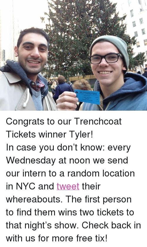 """Tix: <p>Congrats to our Trenchcoat Tickets winner Tyler!</p> <p><span>In case you don't know</span>: every Wednesday at noon we send our intern to a random location in NYC and<a href=""""https://twitter.com/latenightjimmy"""" target=""""_blank"""">tweet</a>their whereabouts. The first person to find them<span>wins two tickets to that night's show</span>. Check back in with us for more free tix!</p>"""