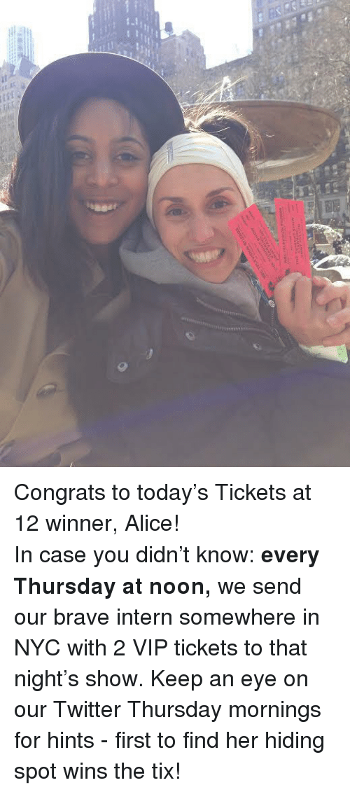 Tix: <p>Congrats to today&rsquo;s Tickets at 12 winner, Alice!</p> <p>In case you didn&rsquo;t know: <strong>every Thursday at noon,</strong> we send our brave intern somewhere in NYC with 2 VIP tickets to that night&rsquo;s show. Keep an eye on our Twitter Thursday mornings for hints - first to find her hiding spot wins the tix!</p>