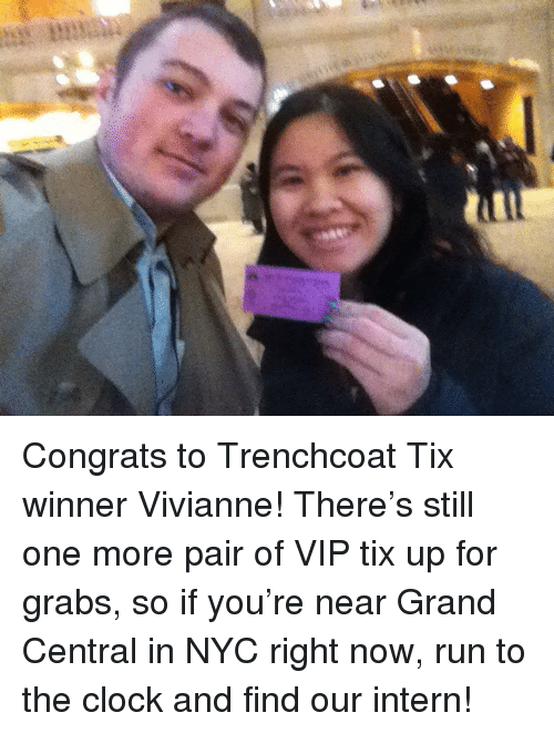 Tix: <p>Congrats to Trenchcoat Tix winner Vivianne! There&rsquo;s still one more pair of VIP tix up for grabs, so if you&rsquo;re near Grand Central in NYC right now, run to the clock and find our intern!</p>