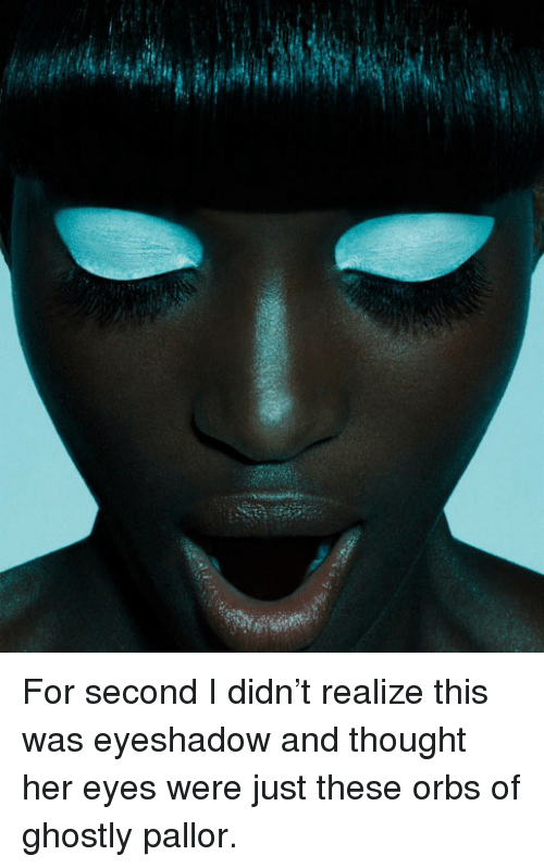 ghostly: <p>For second I didn&rsquo;t realize this was eyeshadow and thought her eyes were just these orbs of ghostly pallor.</p>