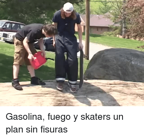 Sin, Gasolina, and  Skaters: <p>Gasolina, fuego y skaters un plan sin fisuras</p>