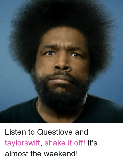 "Shake It Off: <p>Listen to Questlove and <a class=""tumblelog"" href=""http://tmblr.co/mV4Fl3h9EtbA_AoZ0ZPG8QQ"" target=""_blank"">taylorswift</a>, <a href=""https://vine.co/v/OzLBu6KUeOi"" target=""_blank"">shake it off!</a> It's almost the weekend! </p>"
