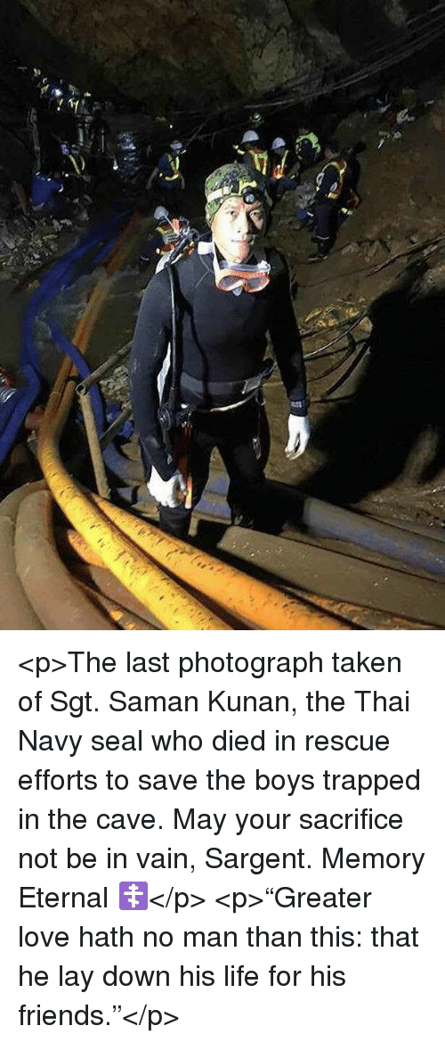 """the cave: <p>The last photograph taken of Sgt. Saman Kunan, the Thai Navy seal who died in rescue efforts to save the boys trapped in the cave. May your sacrifice not be in vain, Sargent. Memory Eternal ☦️</p>  <p>""""Greater love hath no man than this: that he lay down his life for his friends.""""</p>"""