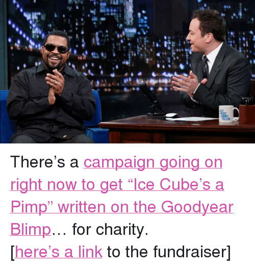 """Blimp: <p>There&rsquo;s a <a href=""""http://www.latenightwithjimmyfallon.com/blogs/2014/01/ice-cube-actually-may-end-up-on-a-blimp/"""" target=""""_blank"""">campaign going on right now to get &ldquo;Ice Cube&rsquo;s a Pimp&rdquo; written on the Goodyear Blimp</a>… for charity.</p> <p>[<a href=""""https://gooddayblimp.crowdhoster.com/good-day-blimp"""" target=""""_blank"""">here&rsquo;s a link</a> to the fundraiser]</p>"""