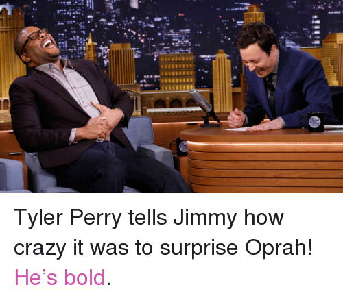 """Tyler Perry: <p>Tyler Perry tells Jimmy how crazy it was to surprise Oprah! <a href=""""http://www.nbc.com/the-tonight-show/segments/2471"""" title=""""He's Bold"""" target=""""_blank"""">He&rsquo;s bold</a>.</p>"""