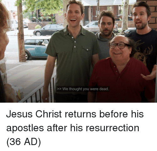 Apostles: >> We thought you were dead Jesus Christ returns before his apostles after his resurrection (36 AD)
