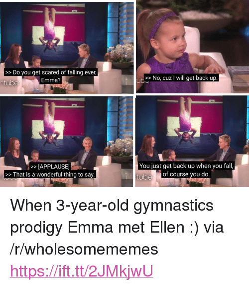 """Gymnastics: >>Do you get scared of falling ever,  Emma?  >> No, cuz I will get back up  ntube  >APPLAUSE  >>That is a wonderful thing to say.  You just get back up when you fall,  tube  of course you do <p>When 3-year-old gymnastics prodigy Emma met Ellen :) via /r/wholesomememes <a href=""""https://ift.tt/2JMkjwU"""">https://ift.tt/2JMkjwU</a></p>"""
