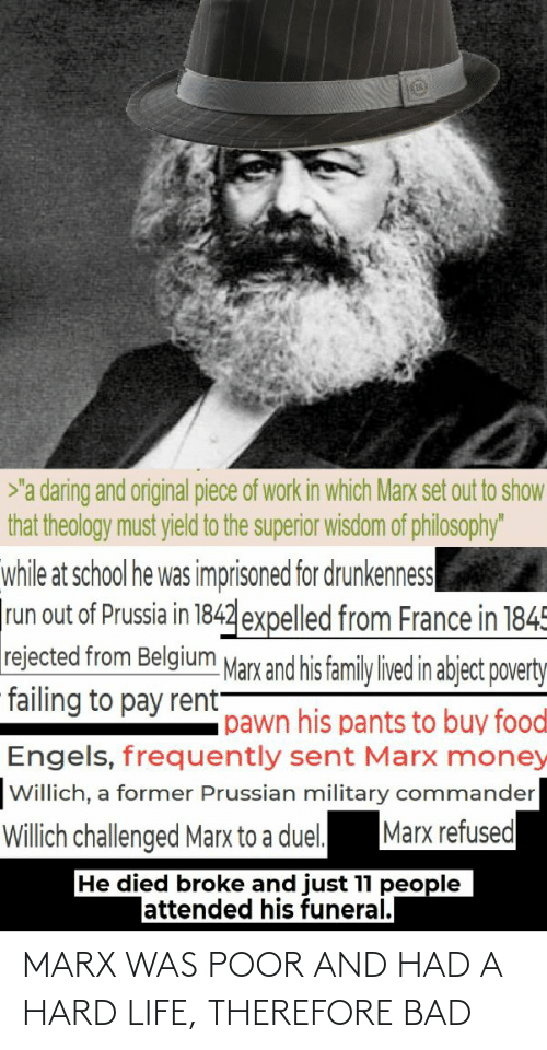 "Prussia: >'a daring and original piece of work in which Marx set out to show  that theology must yield to the superior wisdom of philosophy""  while at school he was imprisoned for drunkenness  run out of Prussia in 1842 expelled from France in 1845  rejected from Belgium Marx and his family lived in abject poverty  failing to pay rent-  pawn his pants to buy foodl  Engels, frequently sent Marx money  Willich, a former Prussian military commander  Marx refused  Willich challenged Marx to a duel.  He died broke and just 11 people  lattended his funeral. MARX WAS POOR AND HAD A HARD LIFE, THEREFORE BAD"
