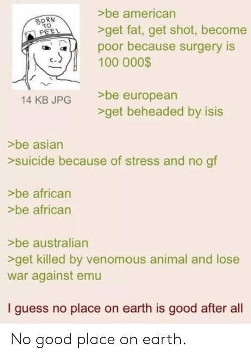 emu: >be american  >get fat, get shot, become  SORN  poor because surgery IS  100 000$  eu  >be european  -get beheaded by isis  14 KB JPG  >be asian  >suicide because of stress and no gf  >be african  >be african  >be australian  >get killed by venomous animal and lose  war against emu  I guess no place on earth is good after al No good place on earth.
