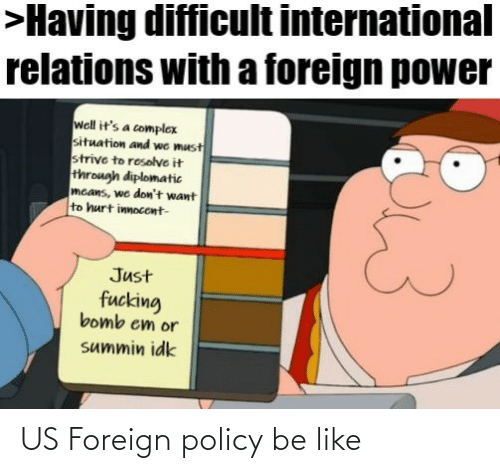 difficult: >Having difficult international  relations with a foreign power  well it's a complex  situation and we must  strive to resolve it  through diplomatic  mcans, we don't want  to hurt innocent-  Just  fucking  bomb em or  summin idk US Foreign policy be like