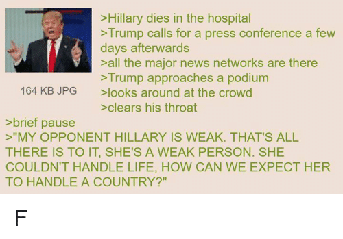 """Life, News, and Hospital: >Hillary dies in the hospital  Trump calls for a press conference a few  days afterwards  >all the major news networks are there  >Trump approaches a podium  164 KB JPG looks around at the crowd  >clears his throat  brief pause  >""""MY OPPONENT HILLARY IS WEAK. THAT'S ALL  COULDN'T HANDLE LIFE, HOW CAN WE EXPECT HER  TO HANDLE A COUNTRY?"""" F"""