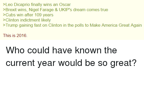 Current Year: >Leo Dicaprio finally wins an Oscar  >Brexit wins, Nigel Farage & UKIP's dream comes true  >Cubs win after 109 years  >Clinton indictment likely  Trump gaining fast on Clinton in the polls to Make America Great Again  This is 2016. Who could have known the current year would be so great?
