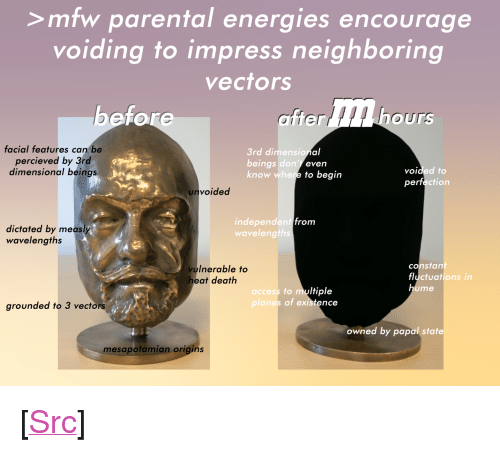 """aft: >mfw parental energies encourage  voiding to impress neighboring  vectors  440 h  ore  aft  er  ours  facial features can be  percieved by 3rd  dimensional beings  3rd dimensio  beings don't  know whe  al  even  to begin  voided to  perfection  unvoided  independent  wavelength  from  dictated by measly  wavelengths  vulnerable to  eat death  constan  fluctuations in  to multiple  ume  access  planes of existence  grounded to 3 vectors  owned by papal sta  mesapotamian origins <p>[<a href=""""https://www.reddit.com/r/surrealmemes/comments/8g6gha/me_isl/"""">Src</a>]</p>"""
