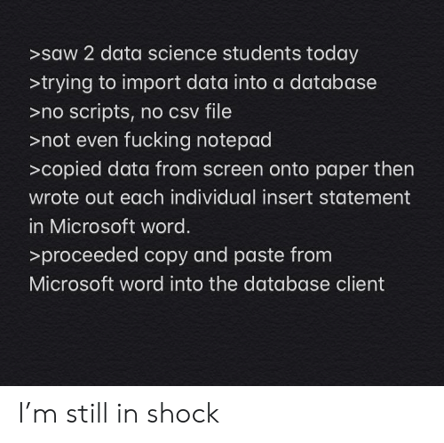 Statement: >saw 2 data science students today  >trying to import data into a database  >no scripts, no csv file  >not even fucking notepad  >copied data from screen onto paper then  wrote out each individual insert statement  in Microsoft word.  >proceeded copy and paste from  Microsoft word into the database client I'm still in shock