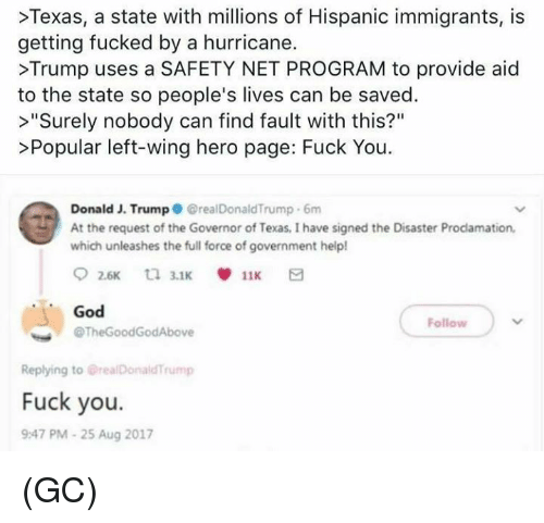 "Fuck You, God, and Memes: >Texas, a state with millions of Hispanic immigrants, is  getting fucked by a hurricane.  >Trump uses a SAFETY NET PROGRAM to provide aid  to the state so people's lives can be saved.  >""Surely nobody can find fault with this?""  >Popular left-wing hero page: Fuck You  Donald J. Trump GrealDonaldTrump 6m  At the request of the Governor of Texas, I have signed the Disaster Prodamation,  which unleashes the full force of government help!  God  @TheGoodGodAbove  Follow  Replying to @realDonaldTrump  Fuck you.  9:47 PM-25 Aug 2017 (GC)"