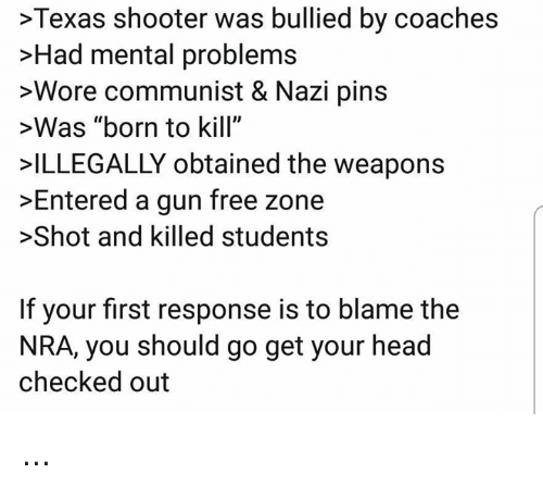 """Checked Out: >Texas shooter was bullied by coaches  >Had mental problems  >Wore communist & Nazi pins  >Was """"born to kill""""  ILLEGALLY obtained the weapons  >Entered a gun free zone  >Shot and killed students  If your first response is to blame the  NRA, you should go get your head  checked out ..."""